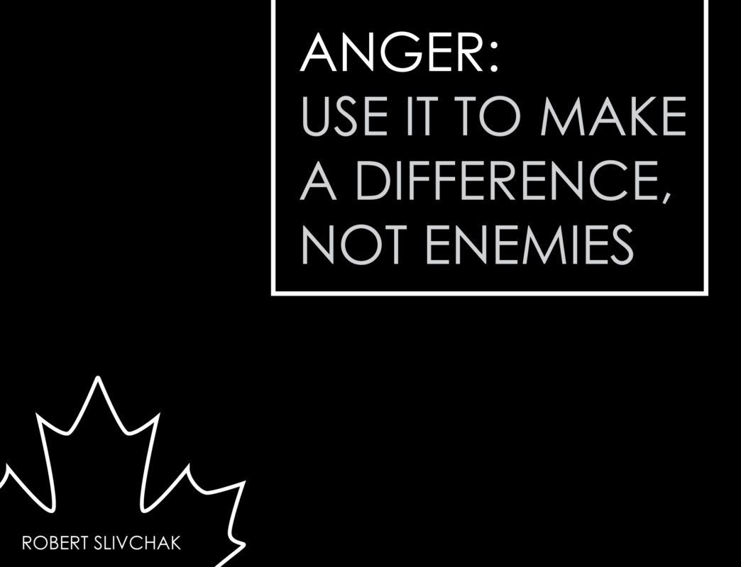 Use anger to make a difference, not enemies